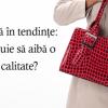 Genti de dama in tendinte: ce calitati trebuie sa aiba o geanta de calitate?